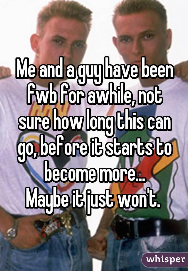 Me and a guy have been fwb for awhile, not sure how long this can go, before it starts to become more... Maybe it just won't.