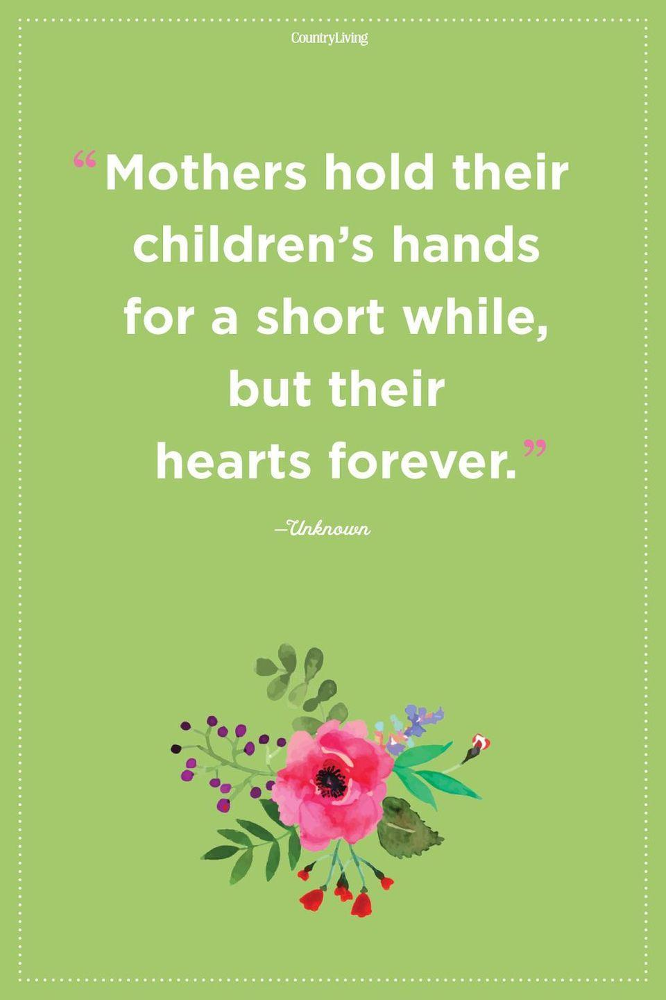 """<p>""""Mothers hold their children's hands for a short while, but their hearts forever.""""</p>"""