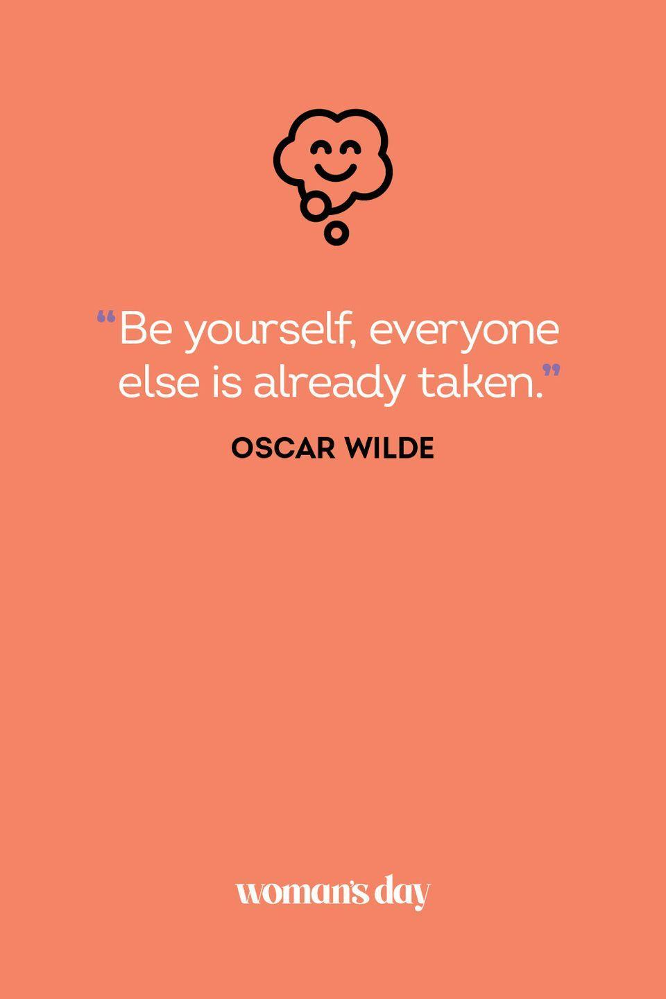 <p>Be yourself, everyone else is already taken.</p>