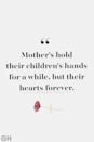 <p>Mother's hold their children's hands for a while, but their hearts forever.</p>