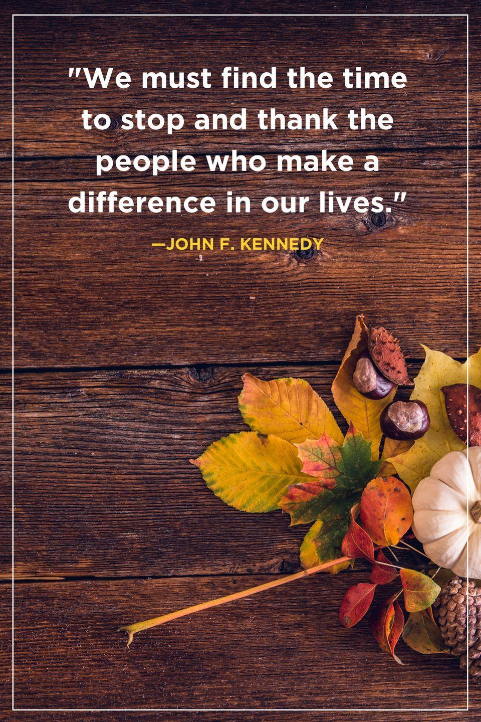 """<p>""""We must find the time to stop and thank the people who make a difference in our lives.""""</p>"""