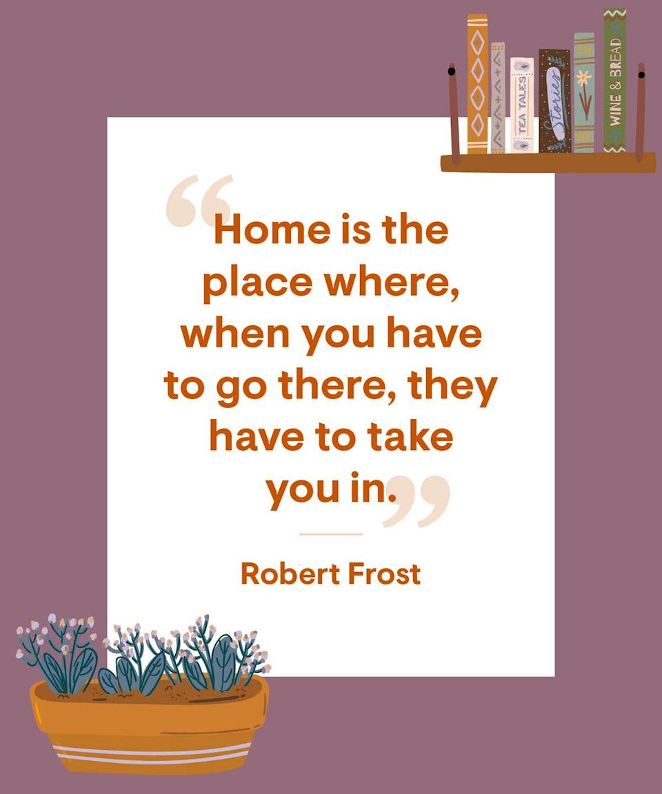 <p>Home is the place where, when you have to go there, they have to take you in. </p>