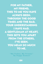 <p>For my father, my friend,</p><p>This to me you have always been.</p><p>Through the good times and the bad,</p><p>Your understanding I have had.</p><p>A gentleman at heart,</p><p>This sets you apart</p><p>From the others, I've seen.</p><p>You mean so much to me.</p>
