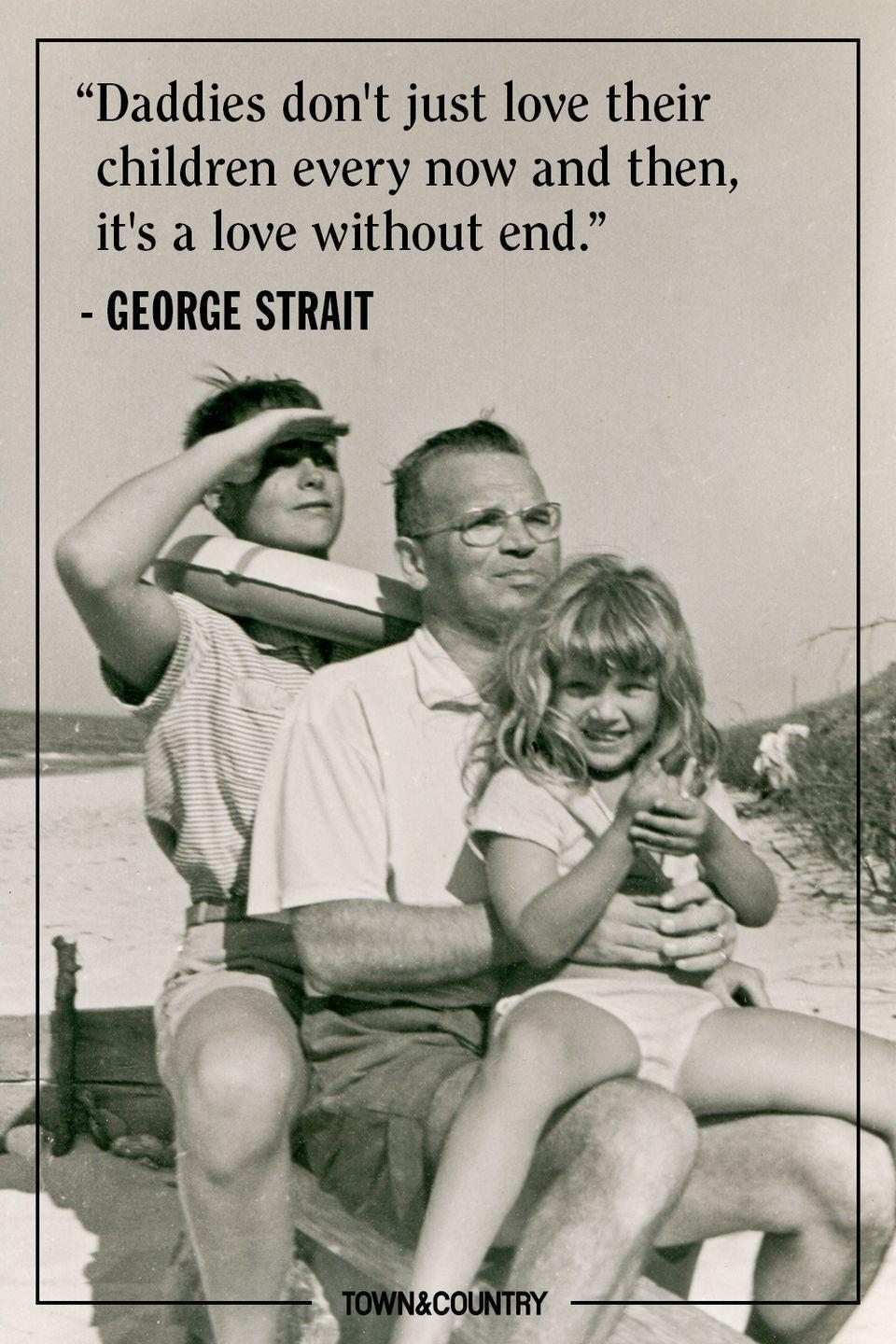 "<p>""Daddies don't just love their children every now and then, it's a love without end.""</p><p>- George Strait</p>"