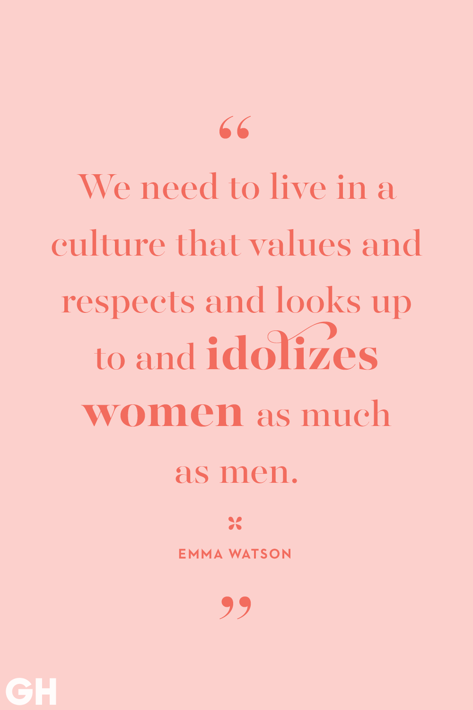 <p>We need to live in a culture that values and respects and looks up to and idolizes women as much as men.</p>