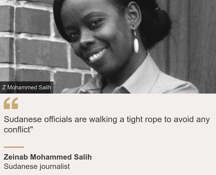 """Sudanese officials are walking a tight rope to avoid any conflict"""", Source: Zeinab Mohammed Salih , Source description: Sudanese journalist, Image: Zeinab Mohammed Salih"