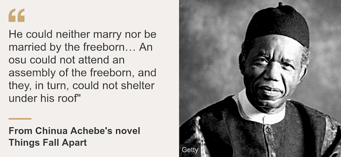 """Quote card. From Chinua Achebe's novel Things Fall Apart: """"He could neither marry nor be married by the freeborn… An osu could not attend an assembly of the freeborn, and they, in turn, could not shelter under his roof"""""""