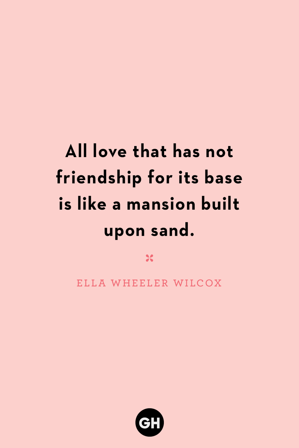 <p>All love that has not friendship for its base is like a mansion built upon sand.</p>
