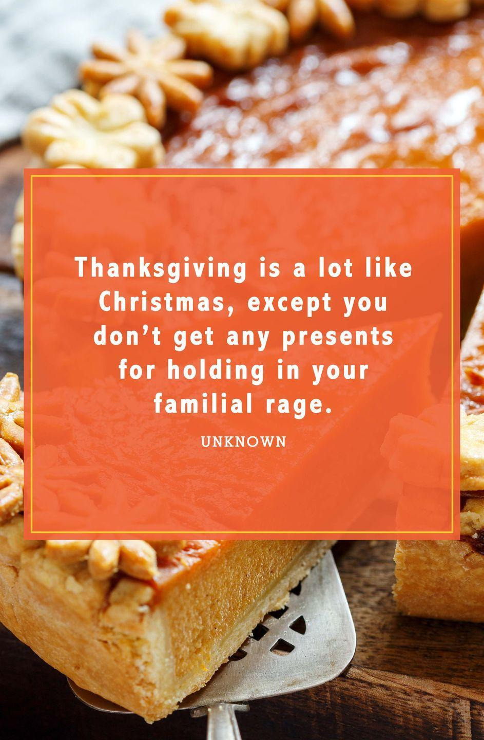 "<p>""Thanksgiving is a lot like Christmas, except you don't get any presents for holding in your familial rage.""</p>"