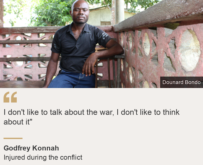 `` I don't like to talk about war, I don't like to think about it '', Source: Godfrey Konnah, Description of source: Injured during the conflict, Image: Godfrey Konnah