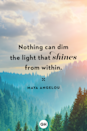 <p>Nothing can dim the light that shines from within.</p>