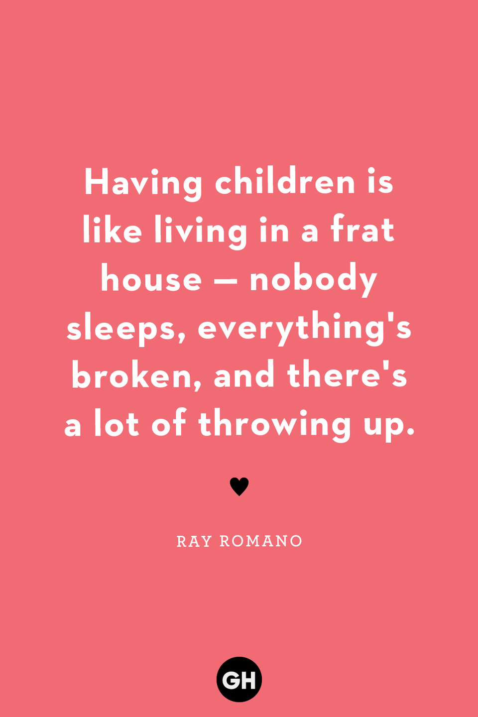 <p>Having children is like living in a frat house — nobody sleeps, everything's broken and there's a lot of throwing up.</p>