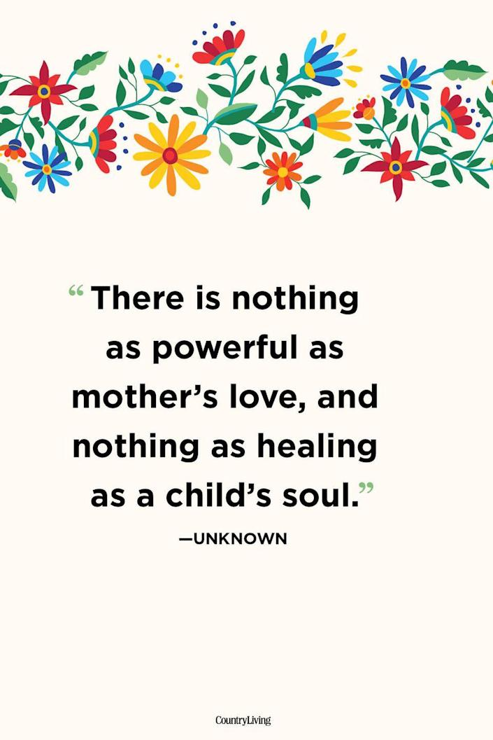 """<p>""""There is nothing as powerful as mother's love, and nothing as healing as a child's soul.""""</p>"""