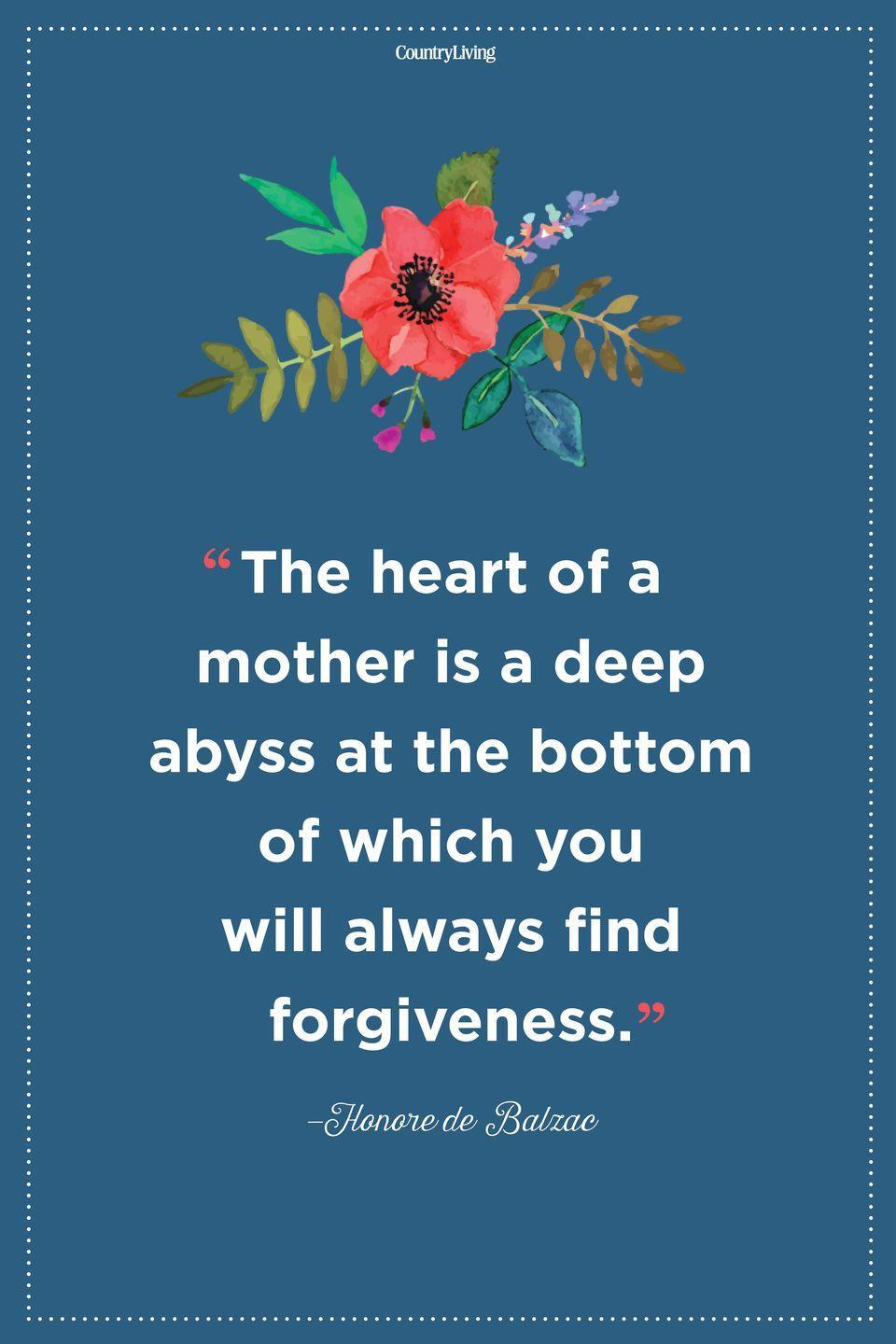 "<p>""The heart of a mother is a deep abyss at the bottom of which you will always find forgiveness.</p>"