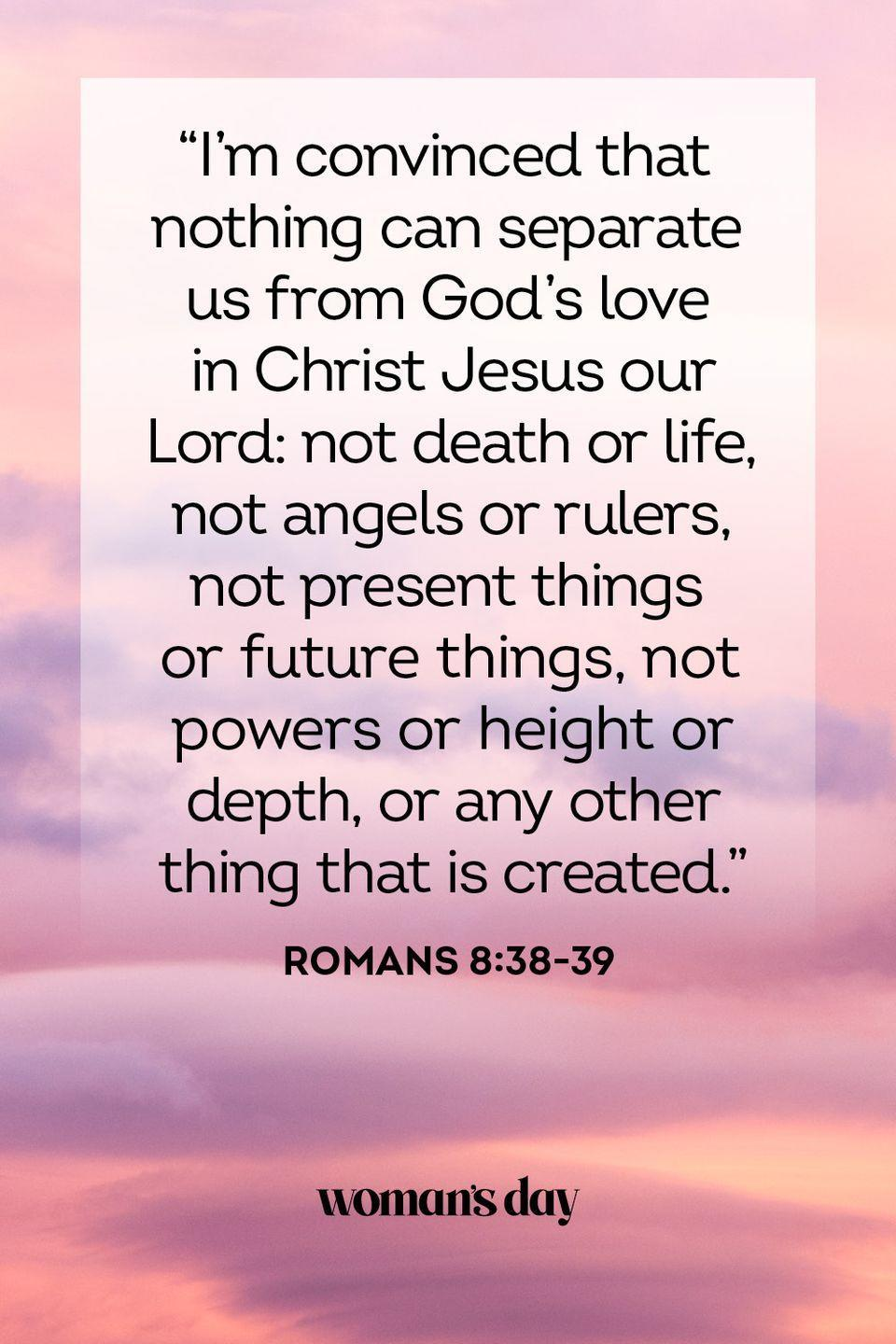"""<p>""""I'm convinced that nothing can separate us from God's love in Christ Jesus our Lord: not death or life, not angels or rulers, not present things or future things, not powers or height or depth, or any other thing that is created."""" </p><p><strong>The Good News</strong>: Through the everlasting love of the Lord, God will partake in the journey with you through the trials and tribulations of life.</p>"""