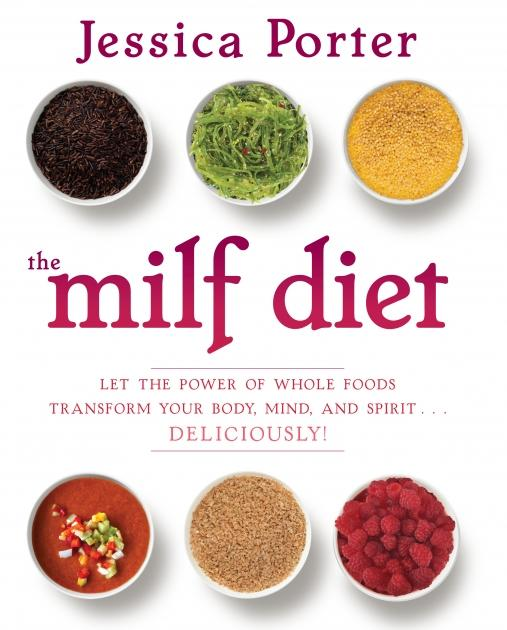 """""""The MILF Diet: Let the Power of Whole Foods Transform Your Body, Mind and Spirit….Deliciously"""" by Jessica Porter --"""