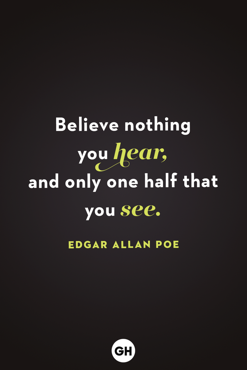 <p>Believe nothing you hear, and only one half that you see.</p>