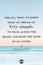 "<p>""You all want to know what my dream is? Very simple. To walk along the beach, holding the hand of my lover.""</p>"