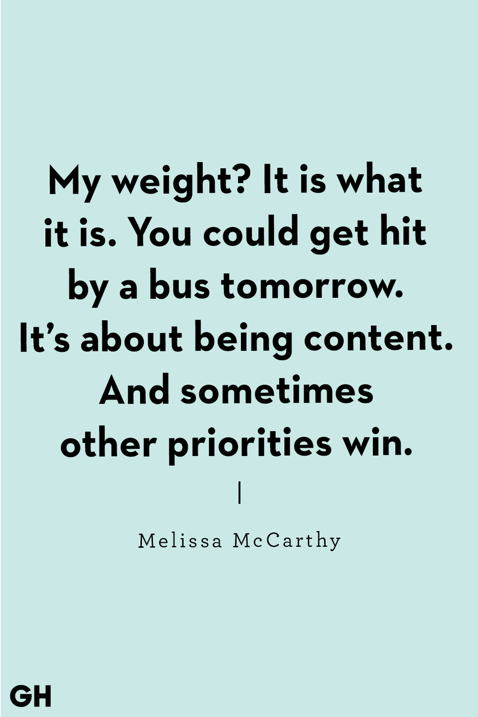 "<p>""My weight? It is what it is. You could get hit by a bus tomorrow. It's about being content. And sometimes other priorities win."" </p>"