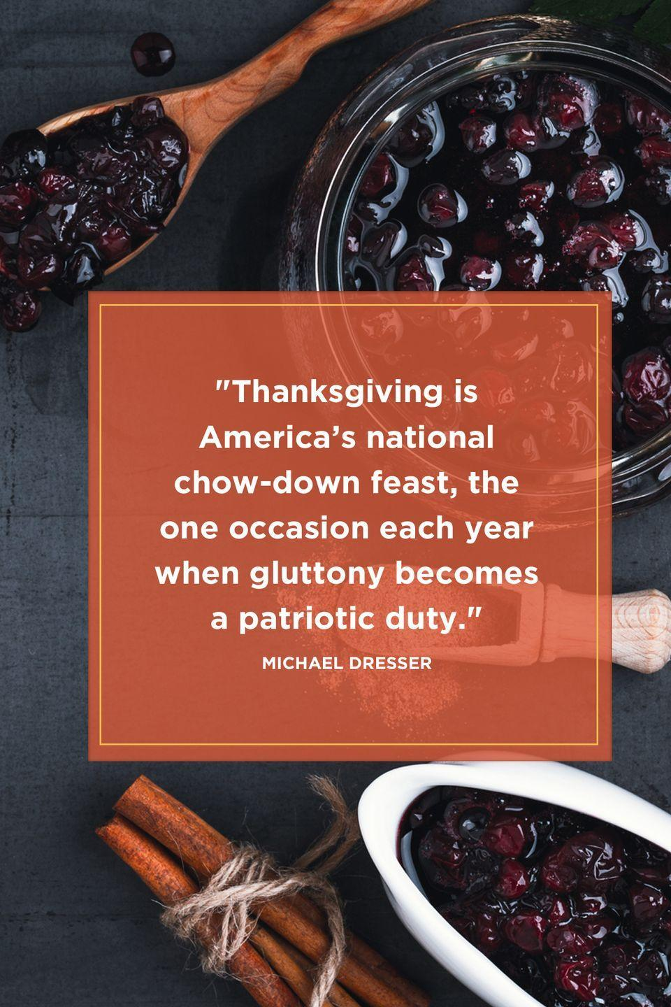 "<p>""Thanksgiving is America's national chow-down feast, the one occasion each year when gluttony becomes a patriotic duty.""</p>"