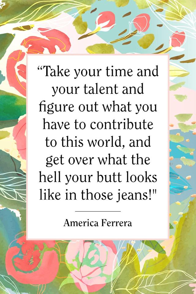 """<p>""""Take your time and your talent and figure out what you have to contribute to this world, and get over what the hell your butt looks like in those jeans!,"""" the <em><a href=""""https://www.amazon.com/Superstore-Season-1/dp/B018SA9GMQ"""" target=""""_blank"""">Superstore</a></em> star told <em><a href=""""http://www.justjared.com/2012/10/03/america-ferrera-covers-cosmopolitan-for-latinas-fallwinter-2012/"""" target=""""_blank"""">Cosmo for Latinas</a></em> in 2012. <em></em><em></em></p>"""