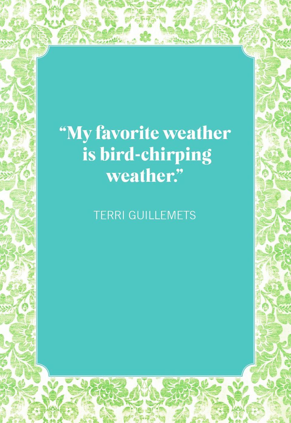 """<p>""""My favorite weather is bird-chirping weather.""""</p>"""