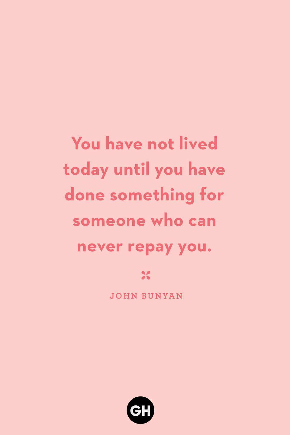 <p>You have not lived today until you have done something for someone who can never repay you.</p>