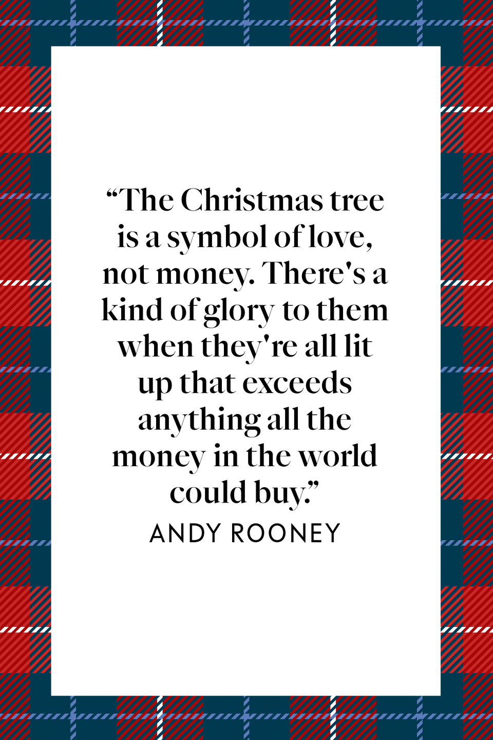 "<p>""The Christmas tree is a symbol of love, not money. There's a kind of glory to them when they're all lit up that exceeds anything all the money in the world could buy,"" TV and radio writer said in his book <em><a href=""https://www.amazon.com/Andy-Rooney-Years-Wisdom-Wit/dp/1586489038?tag=syn-yahoo-20&ascsubtag=%5Bartid%7C10072.g.34536312%5Bsrc%7Cyahoo-us"" rel=""nofollow noopener"" target=""_blank"" data-ylk=""slk:Andy Rooney: 60 Years of Wisdom and Wit"" class=""link rapid-noclick-resp"">Andy Rooney: 60 Years of Wisdom and Wit</a>. </em></p>"