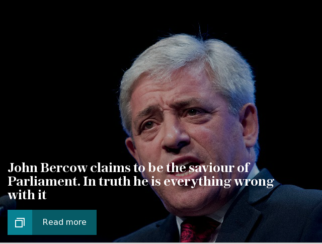 John Bercow claims to be the saviour of Parliament. In truth he is everything wrong with it