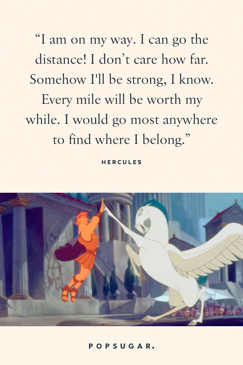"<p>""I am on my way. I can go the distance! I don't care how far. Somehow I'll be strong, I know. Every mile will be worth my while. I would go most anywhere to find where I belong."" - Hercules, <b>Hercules</b></p>"