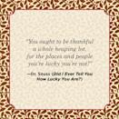 """<p>""""You ought to be thankful a whole heaping lot, for the places and people you're lucky you're not!""""</p>"""