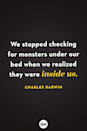 <p>We stopped checking for monsters under our bed when we realized they were inside us.</p>