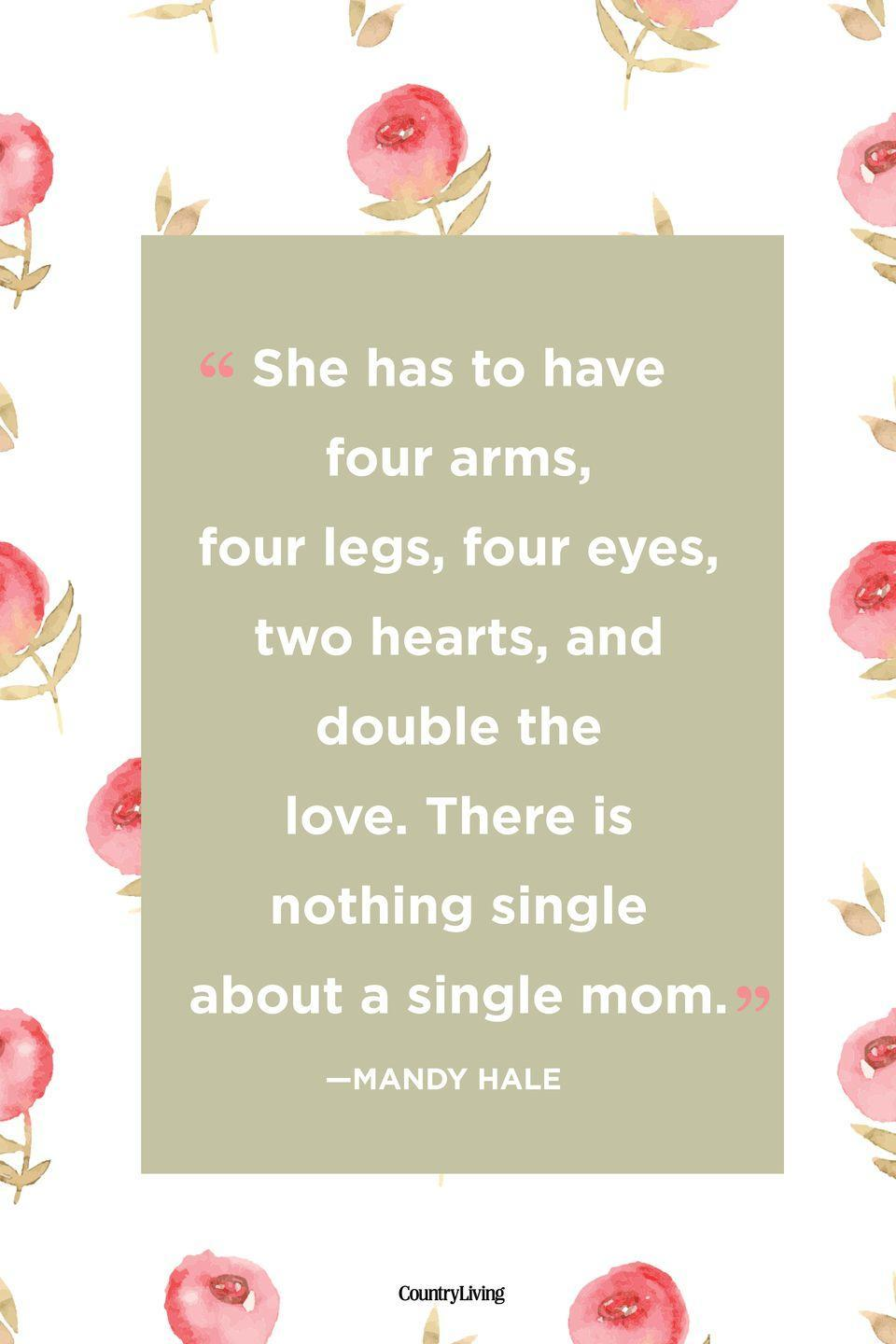 "<p>""She has to have four arms, four legs, four eyes, two hearts, and double the love. There is nothing single about a single mom.""</p>"