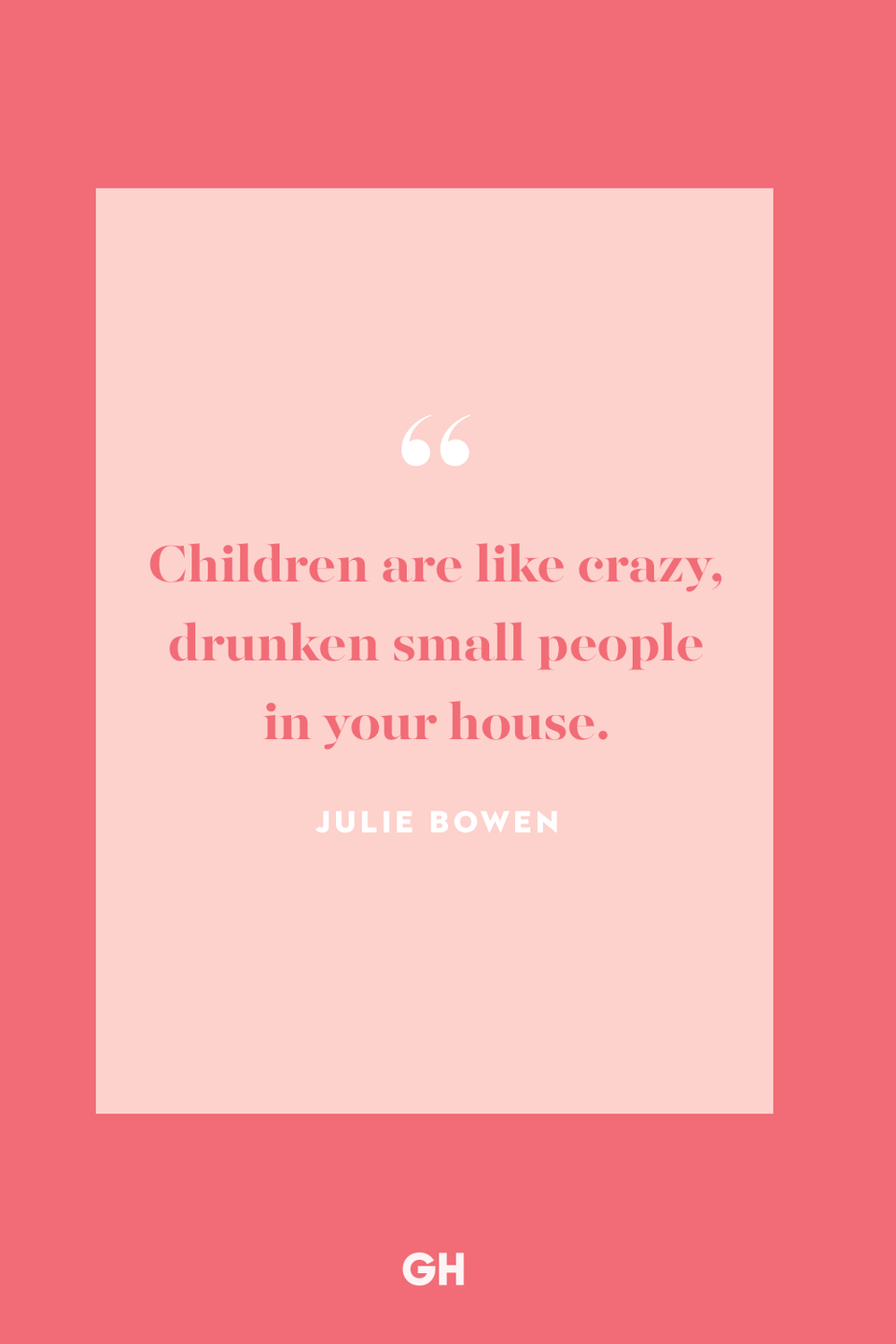 <p>Children are like crazy, drunken small people in your house.</p>