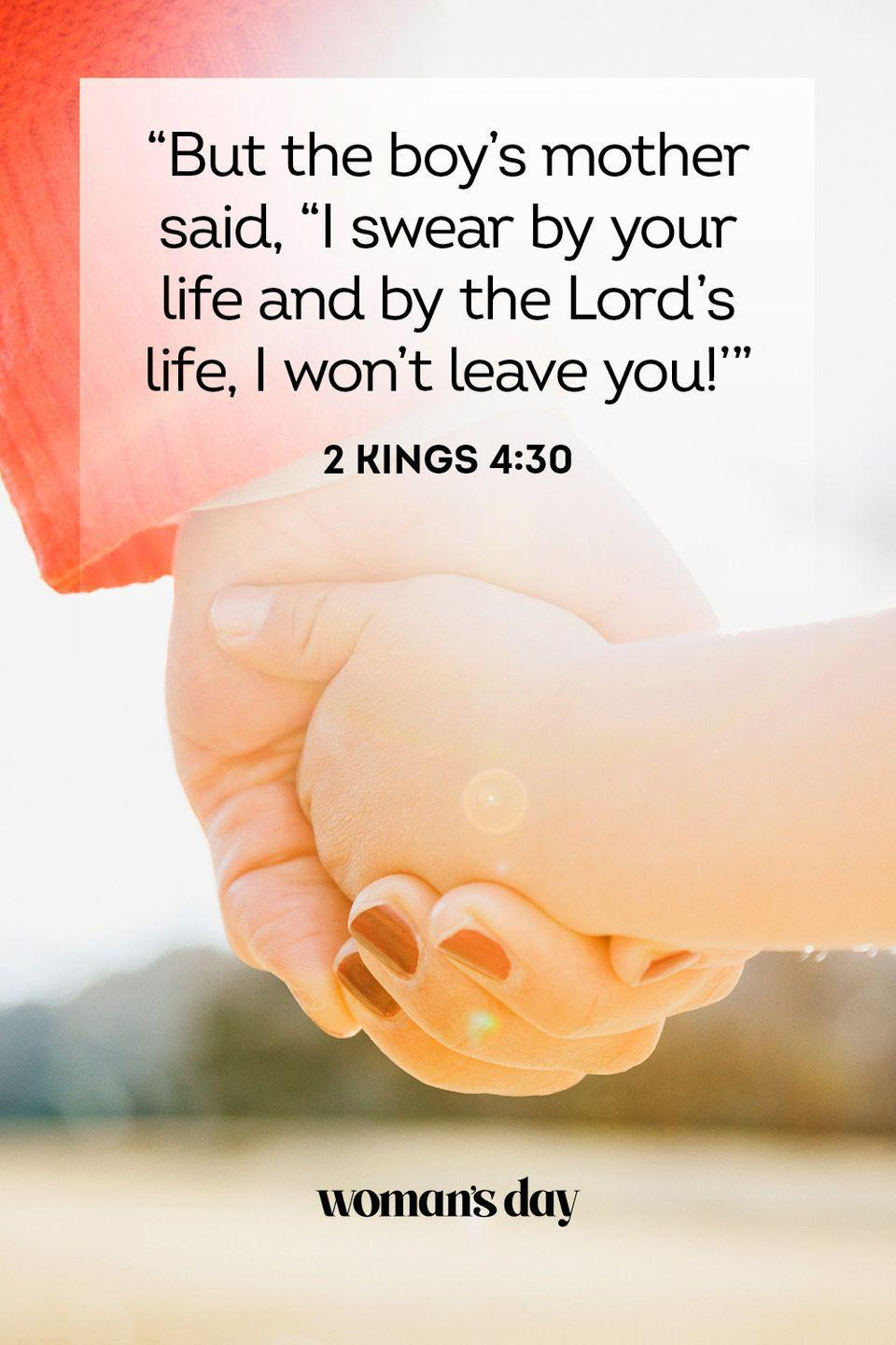 "<p>""But the boy's mother said, ""I swear by your life and by the Lord's life, I won't leave you!'"" </p><p><strong>The Good News:</strong> A mother's love is forever, and she is always by your side through any struggles — just like God.</p>"