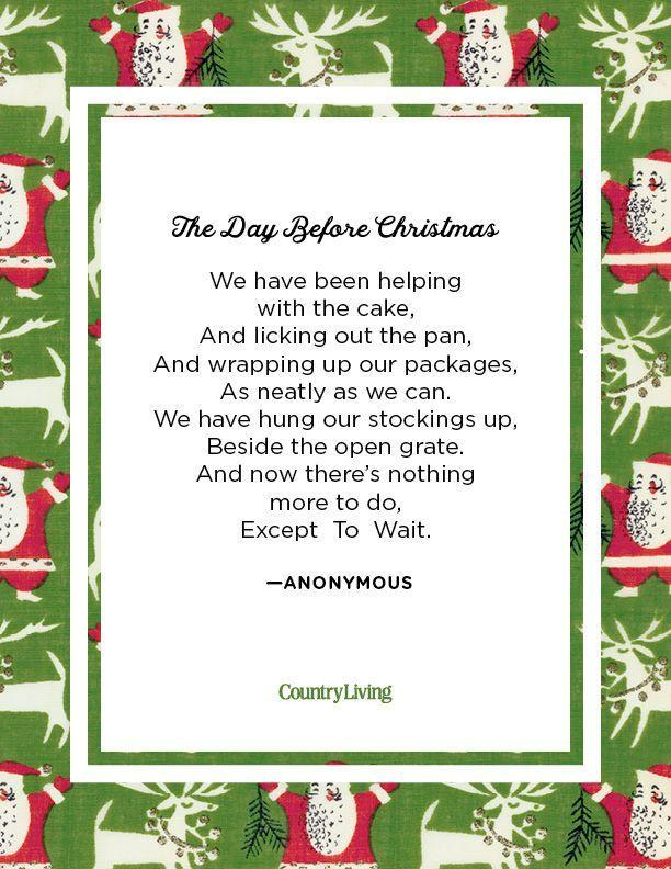 <p>We have been helping with the cake, <br>And licking out the pan, <br>And wrapping up our packages, <br>As neatly as we can. <br>We have hung our stockings up, <br>Beside the open grate. <br>And now there's nothing more to do, </p><p>Except To Wait.</p><p>-Anonymous</p>