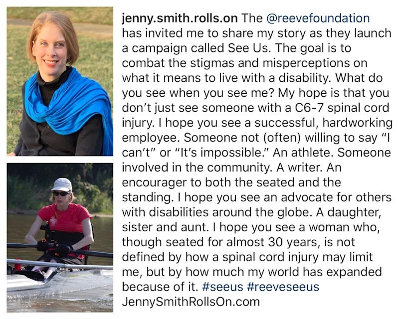 Jenny's Instagram post. Transcript: The Reeve Foundation has invited me to share my story as they launch a campaign called See Us. The goal is to combat the stigmas and misperceptions on what it means to live with a disability. What do you see when you see me? My hope is that you don't just see someone with a C6-7 spinal cord injury. I hope you see a successful, hard-working employee. Someone not often willing to say I can't or it's impossible. An athlete. Someone involved in the community. A writer. An encourager to both the seated and standing. I hope you see an advocate for others with disabilities around the globe. A daughter, sister and aunt. I hope you see a woman who, though seated for almost 30 years, is not defined by how a spinal cord injury may limit me, but by how much my world has expanded because of it.