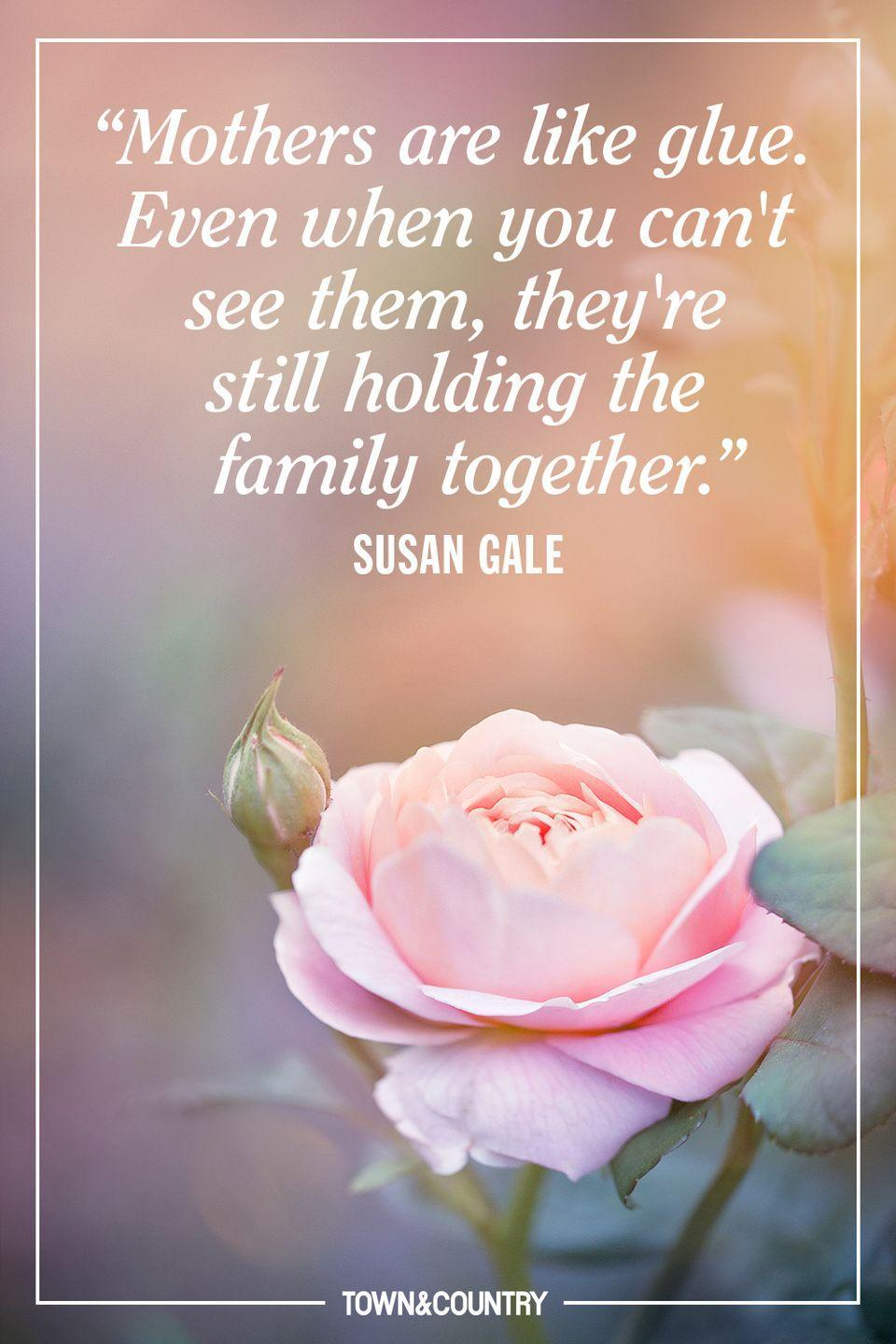 """<p>""""Mothers are like glue. Even when you can't see them, they're still holding the family together.""""</p><p>- Susan Gale</p>"""
