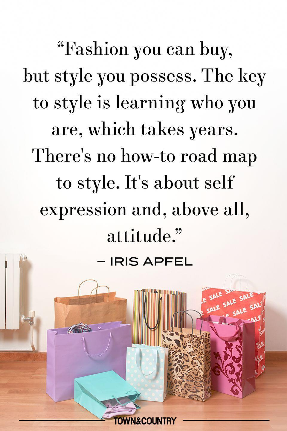"""<p>""""Fashion you can buy, but style you possess. The key to style is learning who you are, which takes years. There's no how-to road map to style. It's about self expression and, above all, attitude."""" </p><p>– Iris Apfel </p>"""