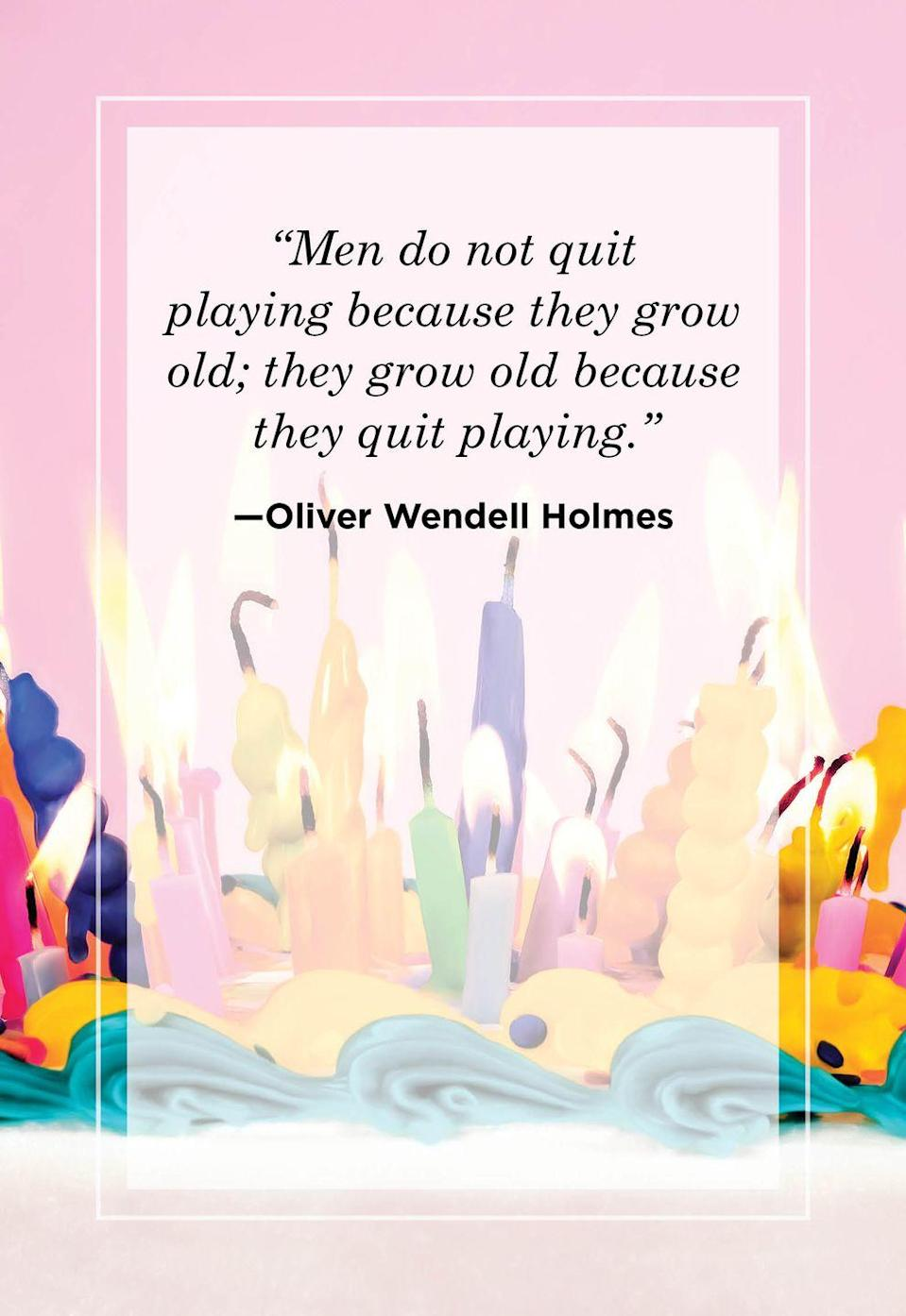 """<p>""""Men do not quit playing because they grow old; they grow old because they quit playing.""""</p>"""