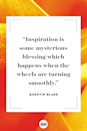 <p>Inspiration is some mysterious blessing which happens when the wheels are turning smoothly.</p>