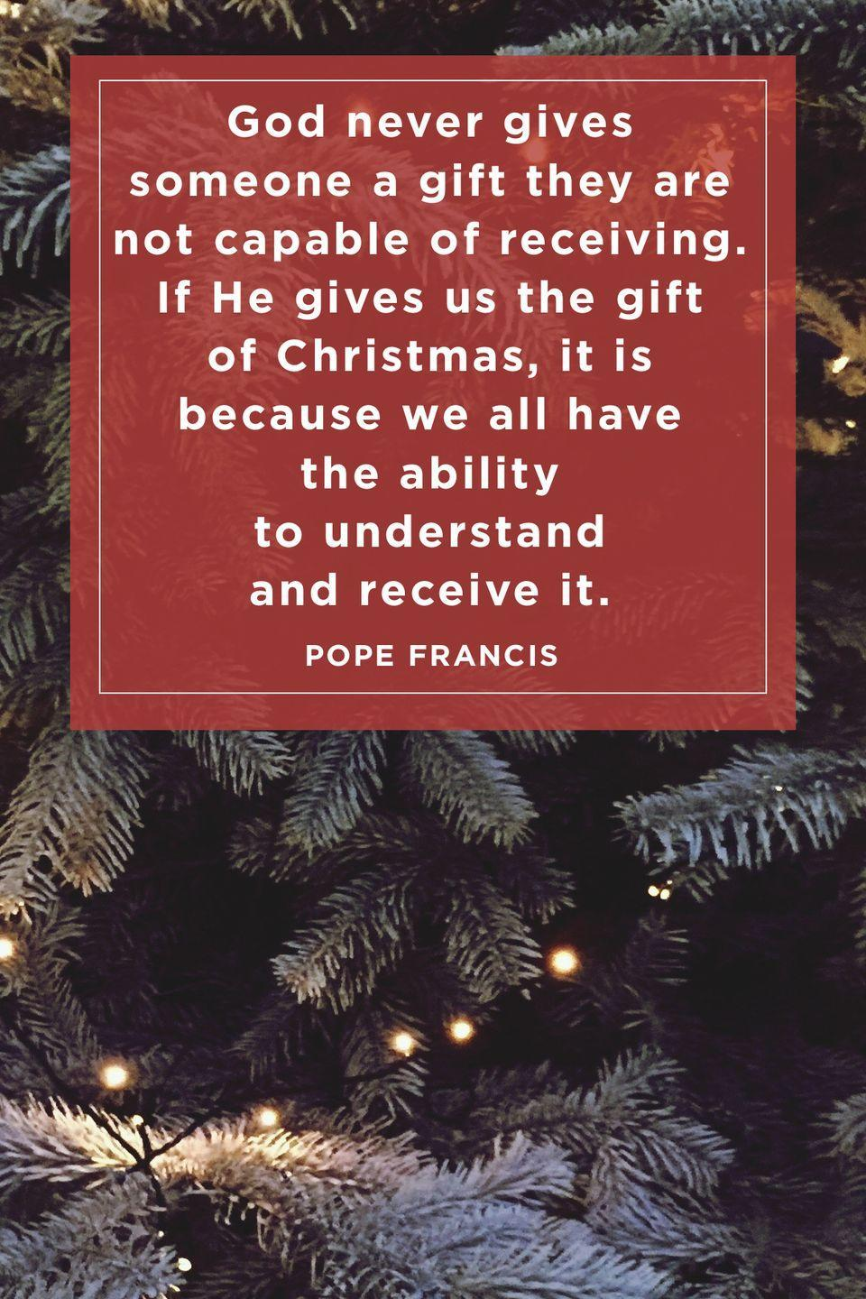 """<p>""""God never gives someone a gift they are not capable of receiving. If He gives us the gift of Christmas, it is because we all have the ability to understand and receive it.""""<br></p>"""