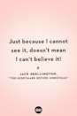<p>Just because I cannot see it, doesn't mean I can't believe it!</p>