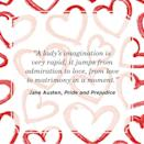 "<p>""A lady's imagination is very rapid; it jumps from admiration to love, from love to matrimony in a moment.""</p>"