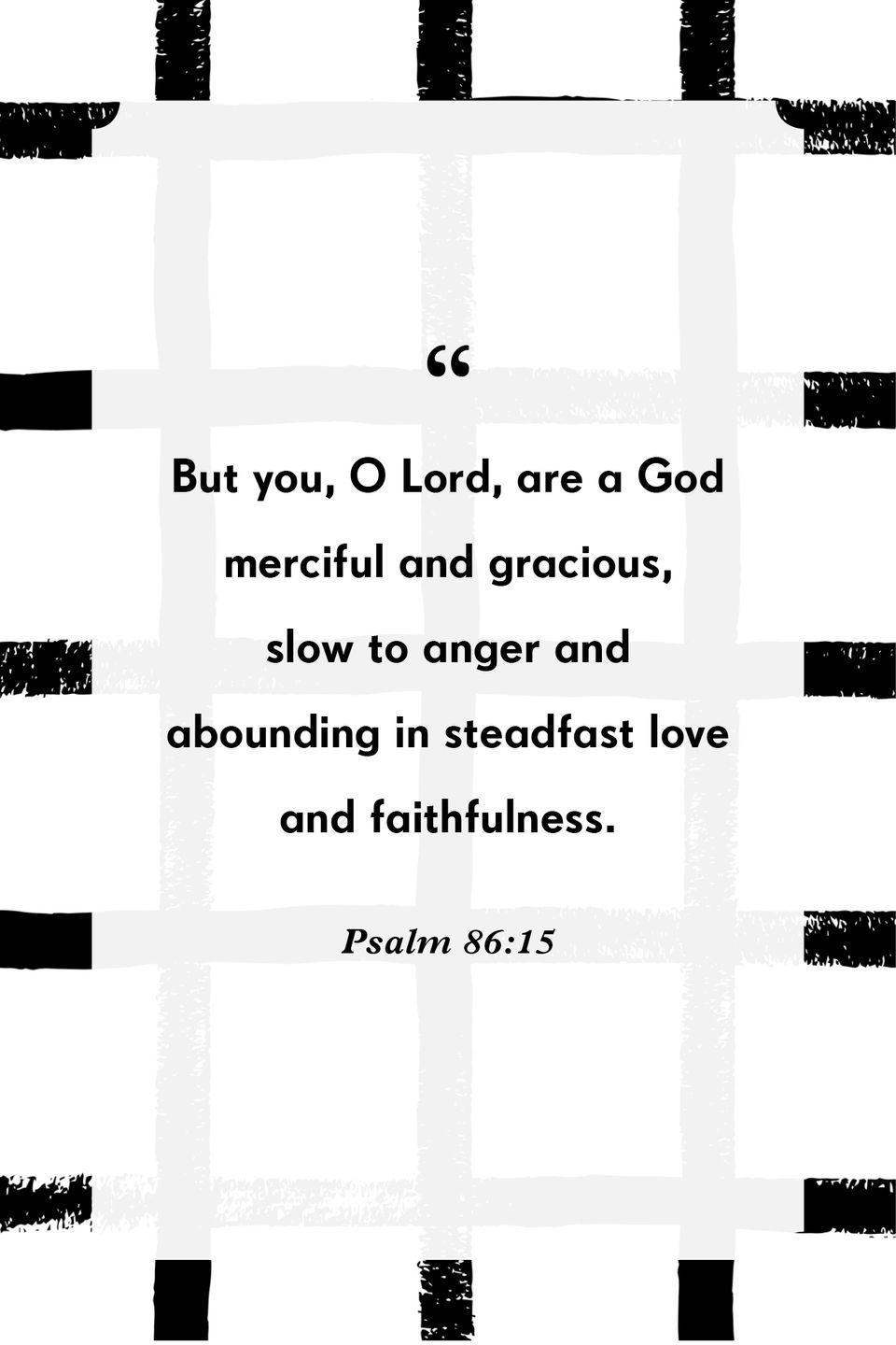 """<p>""""But you, O Lord, are a God merciful and gracious, slow to anger and abounding in steadfast love and faithfulness.""""</p>"""