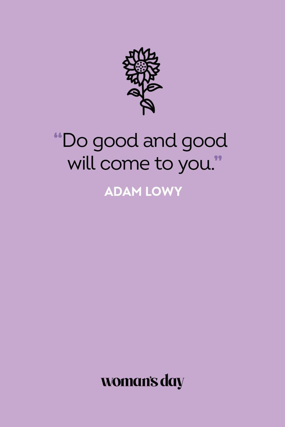 <p>Do good and good will come to you.</p>