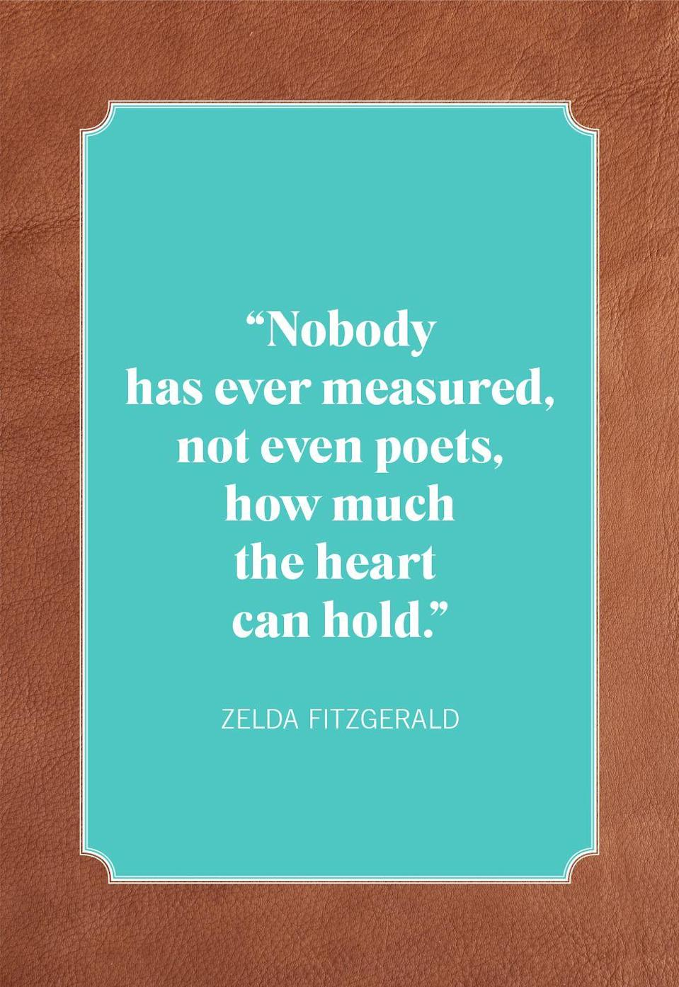 "<p>""Nobody has ever measured, not even poets, how much the heart can hold.""</p>"