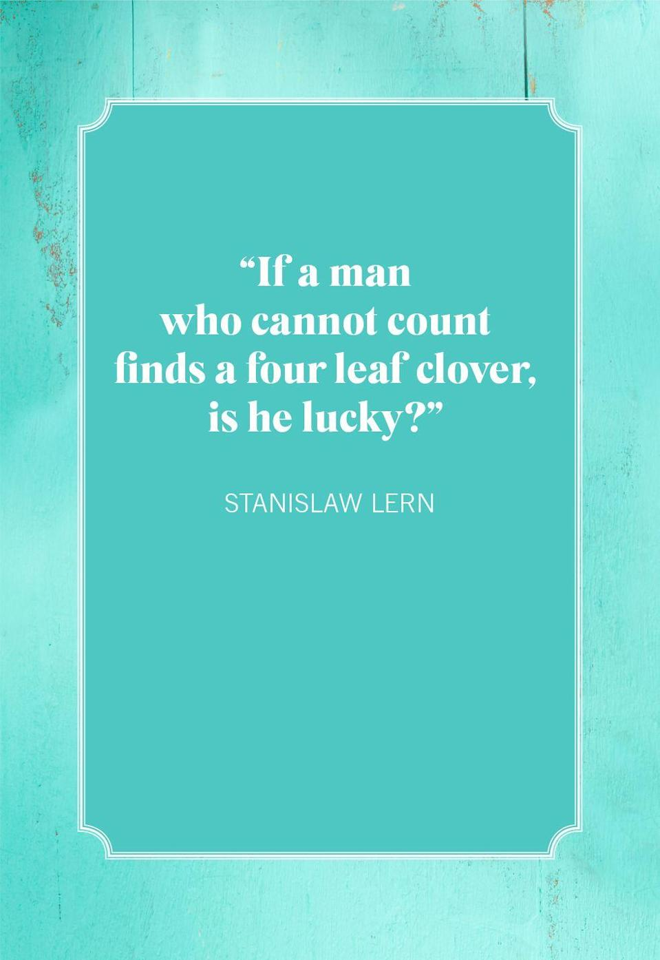 "<p>""If a man who cannot count finds a four leaf clover, is he lucky?""</p>"