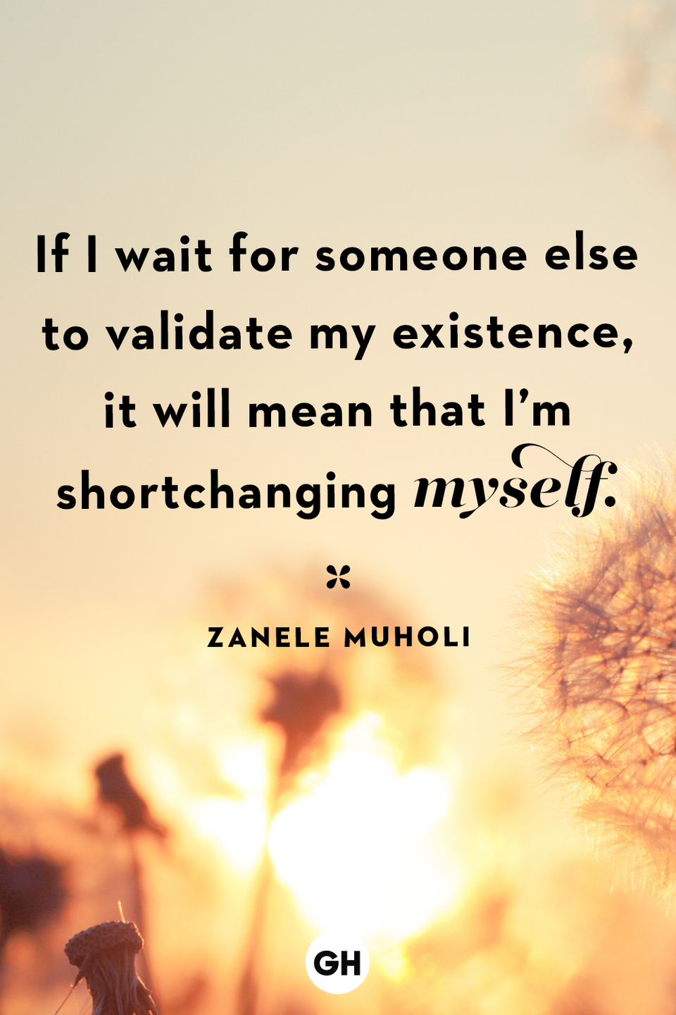 <p>If I wait for someone else to validate my existence, it will mean that I'm shortchanging myself.</p>