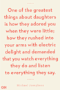<p>One of the greatest things about daughters is how they adored you when they were little; how they rushed into your arms with electric delight and demanded that you watch everything they do and listen to everything they say.</p>
